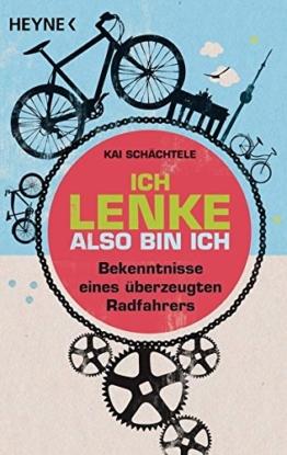 Ich lenke, also bin ich: Bekenntnisse eines überzeugten Radfahrers -